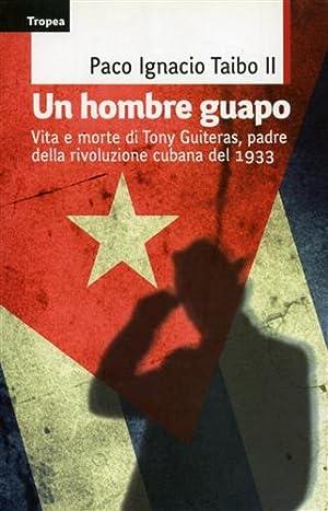 Un hombre guapo. Vita e morte di Tony Guiteras, padre della rivoluzione cubana del 1933.: Taibo,...
