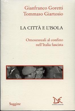 La città e l'isola Omosessuali al confino nell'Italia fascista.: Goretti,...