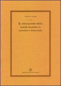 Il socialismo mite. Rodolfo Mondolfo tra marxismo e democrazia.: Calabr�,Carmelo.