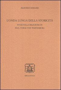 L'onda lunga della storicità. Studi sulla religione in Paul Yorck von Wartenburg.: ...