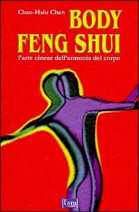 Body feng shui. L'Arte cinese dell'armonia del corpo.: Chao Hsiu Chen.