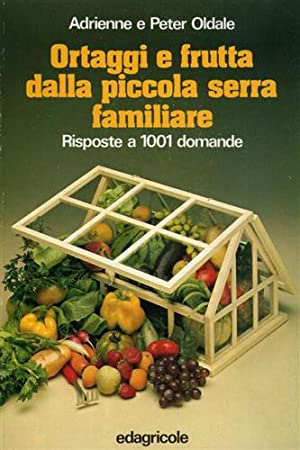 Ortaggi e frutta dalla piccola serra familiare. Risposte a 1001 domande.: Oldale,Adrienne e Peter.