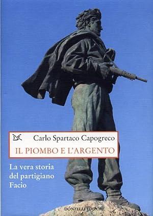 Il piombo e l'argento. La vera storia del partigiano Facio.: Capogreco,Carlo Spartaco.