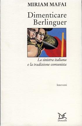 Dimenticare Berlinguer. La sinistra italiana e la tradizione comunista.: Mafai,Miriam.