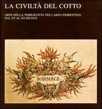 La civiltà del cotto. Arte della terracotta nell'area fiorentina dal XV al XX secolo.: ...