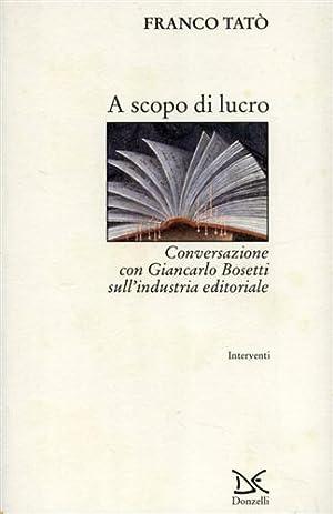 A scopo di lucro. Conversazione con Giancarlo Bosetti sull'industria editoriale.: Tatò,Franco.