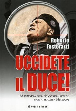 """""""Uccidete il duce! La congiura degli """"Amici del Popolo"""" e gli attentati a Mussolini...."""