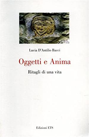 Oggetti e anima. Ritagli di una vita.: Dantilio Bacci,Lucia.