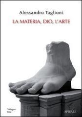 La materia, Dio, l'arte.: Taglioni,Alessandro.