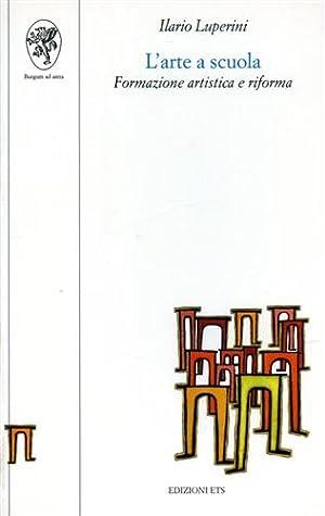 L'Arte a scuola. Formazione artistica e riforma.: Luperini,Ilario.