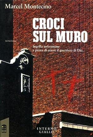 Croci sul muro. Ingolla anfetamine e pensa di essere il guerriero di Dio.: Montecino,Marcel.