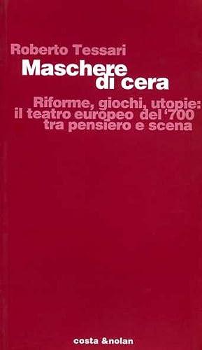 Maschere di cera. Riforme, giochi, utopie: il teatro europeo del '700 tra pensiero e scena.: ...