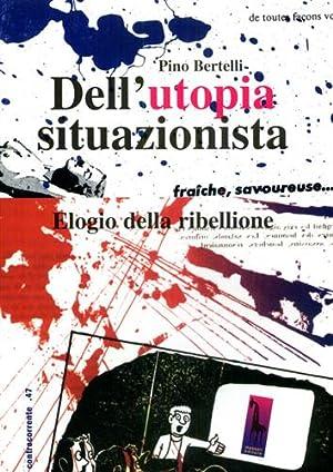 Dell'utopia situazionista. Elogio della ribellione.: Bertelli,Pino.