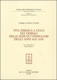 Vita ebraica a Lugo. nei verbali delle sedute consigliari degli anni 1621-1630.: Lattes, Andrea ...