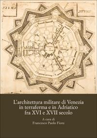 Architettura (L') militare di Venezia,. in terraferma e in Adriatico fra XVI e XVII secolo. ...