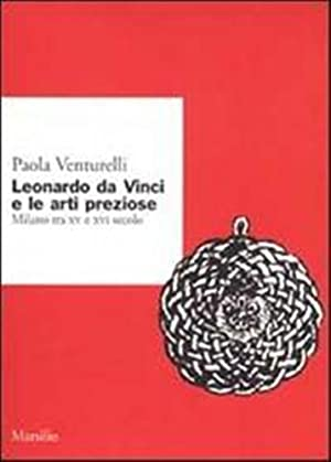 Leonardo da Vinci e le arti preziose. Milano tra XV e XVI secolo.: Venturelli,Paola.