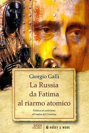La Russia da Fatima al riarmo atomico. Politica ed esoterismo all'ombra del Cremlino.: Galli,...