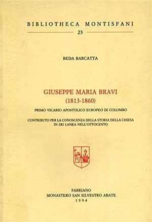 Giuseppe Maria Bravi 1813- 1860. Primo vicario apostolico europeo di Colombo.: Barcatta,Beda.