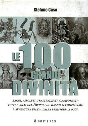 Le 100 grandi divinità. Saggi, assoluti, trascendenti, onnipotenti: tutti i volti del divino...