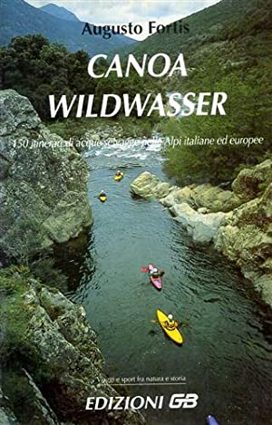 Canoa wildwasser. 150 itinerari di acque selvagge: Fortis,Augusto.
