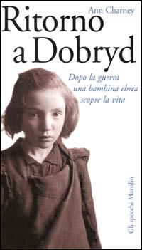 Ritorno a Dobryd. Dopo la guerra una bambina ebrea scopre la vita.: Charney,Ann.