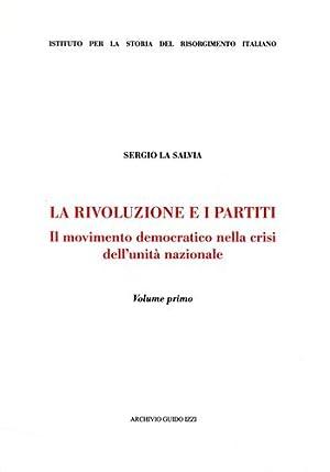 La rivoluzione e i partiti. Il movimento democratico della crisi dell'unità nazionale.:...