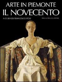 Arte in Piemonte. Il Novecento.: Bertolino,Giorgina. Comisso,Francesca, Filippi,F. Poli,F.