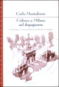 Cultura a Milano nel dopoguerra. Filosofia e engagement in Remo Cantoni.: Montaleone,Carlo.
