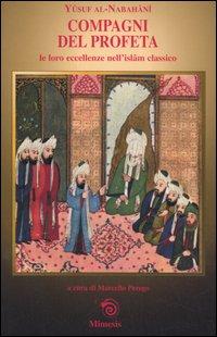 Compagni del Profeta le loro eccellenze nell'Islam classico.: Al-Nabahani,Yusuf.