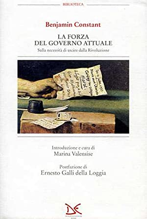 La forza del governo attuale. Sulla necessità di uscire dalla Rivoluzione.: Constant,...