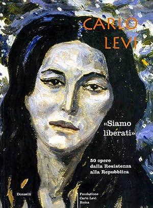 Carlo Levi. Siamo liberati. 50 opere dalla Resistenza alla Repubblica.: Catalogo della Mostra: