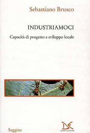 Industriamoci. Capacità di progetto e sviluppo locale.: Brusco,Sebastiano.
