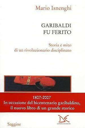 Garibaldi fu ferito. Storia e mito di un rivoluzionario disciplinato.: Isnenghi Mario.