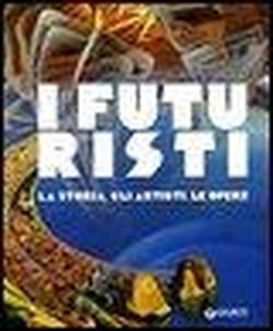 I futuristi. La storie, gli artisti, le opere.: Carollo,Sabrina.