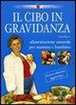 Il cibo in gravidanza. Alimentazione naturale per mamma e bambino.: Pigozzi,Paolo.