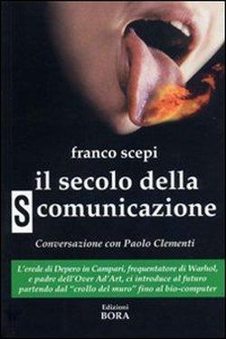 Il secolo della s-comunicazione. Con una conversazione con Paolo Clementi.: Sepi,Franco.