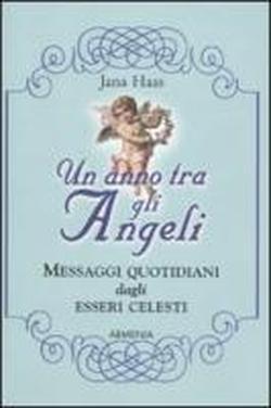 Un anno tra gli angeli. Messaggi quotidiani dagli esseri celesti.: Haas,Jana.