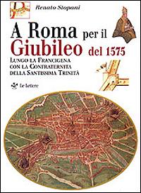 A Roma per il Giubileo del 1575. Lungo la Francigena con la Confraternita della Santissima Trinit&...