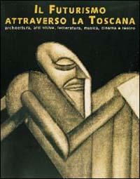Il Futurismo attraverso la Toscana. Architettura, arti: Catalogo della Mostra: