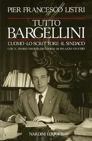 Tutto Bargellini. L'uomo-Lo scrittore-Il sindaco con il diario inedito dei giorni di Palazzo ...