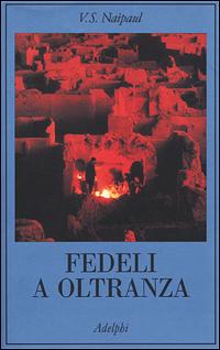 Fedeli a oltranza. Un viaggio tra i: Naipaul,V.S.