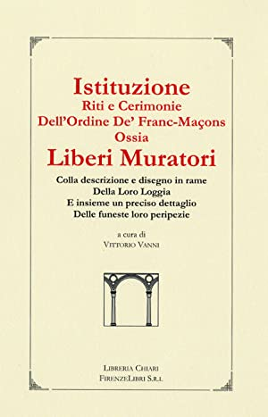 Istituzione Riti e Cerimonie dell'Ordine de' Franc-Macons Ossia Liberi Muratori. Colla ...