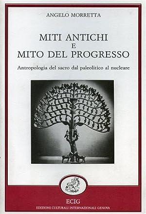 Miti antichi e mito del progresso. Antropologia del Sacro dal paleolitico al nucleare.: Morretta,...