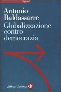 Globalizzazione contro democrazia.: Baldassarre,Antonio.