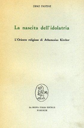 La nascita dell'idolatria. L'oriente religioso di Athanasius Kircher.: Pastine,Dino.