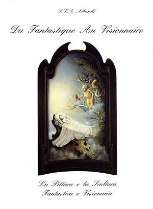 Du Fantastique au Visionnaire. La pittura e la scultura Fantastica e Visionaria.: Catalogo della ...