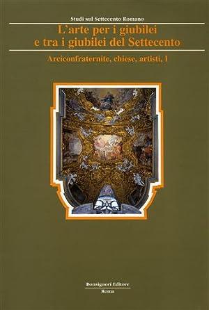 L'Arte per i giubilei e tra i giubilei del Settecento. vol.I: Arciconfraternite, chiese, ...
