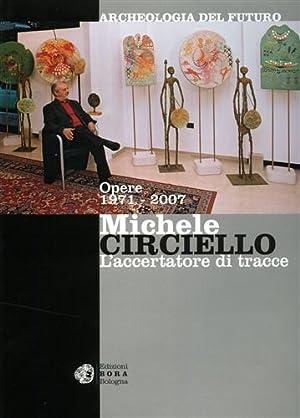Michele Circiello l'accertatore di tracce. Archeologia del futuro. Opere 1971-2007.: Corgnati,...