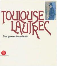 Toulouse Lautrec. Uno sguardo dentro la vita.: Catalogo della Mostra: