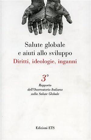 Salute globale e aiuti allo sviluppo. Diritti, ideologie, inganni.: Atti del III rapporto ...